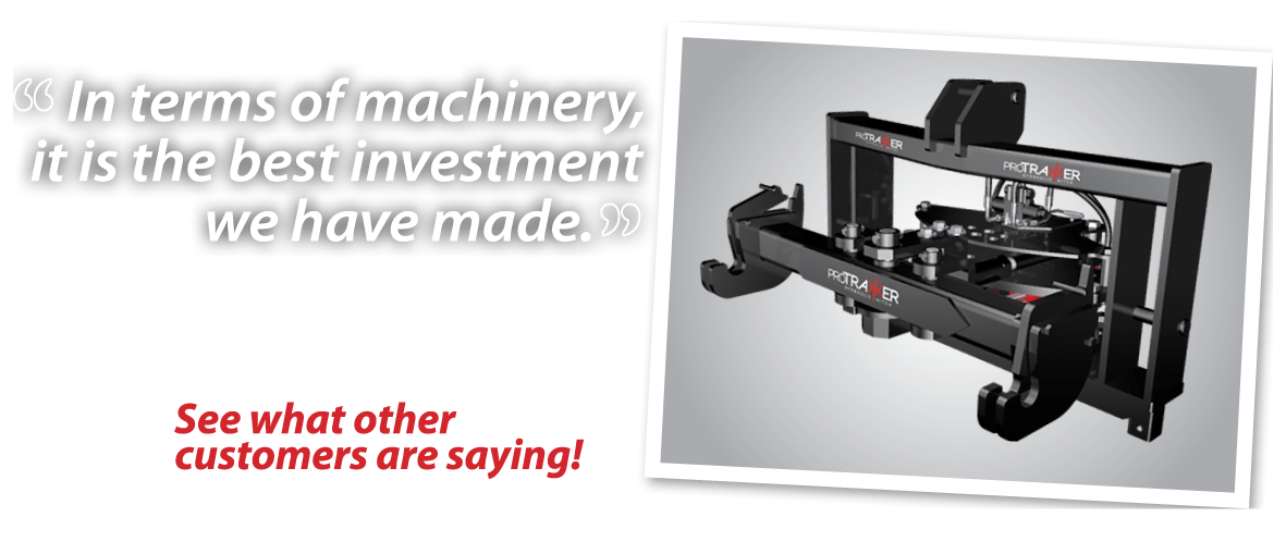 "Customer testimonial: ""In terms of machinery, [the ProTrakker] is the best investment we have made."